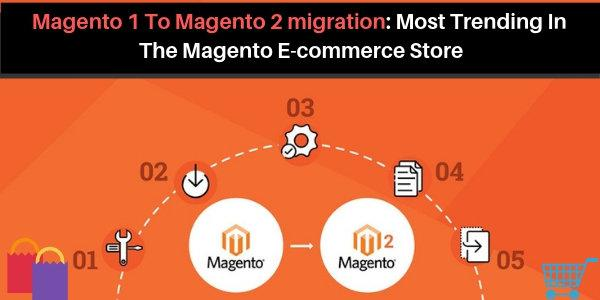 Magento 1 To Magento 2 migration: Most Trending In The Magento E-commerce Store