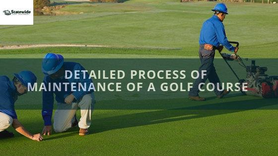The Detailed Process of Maintenance of a Golf Course