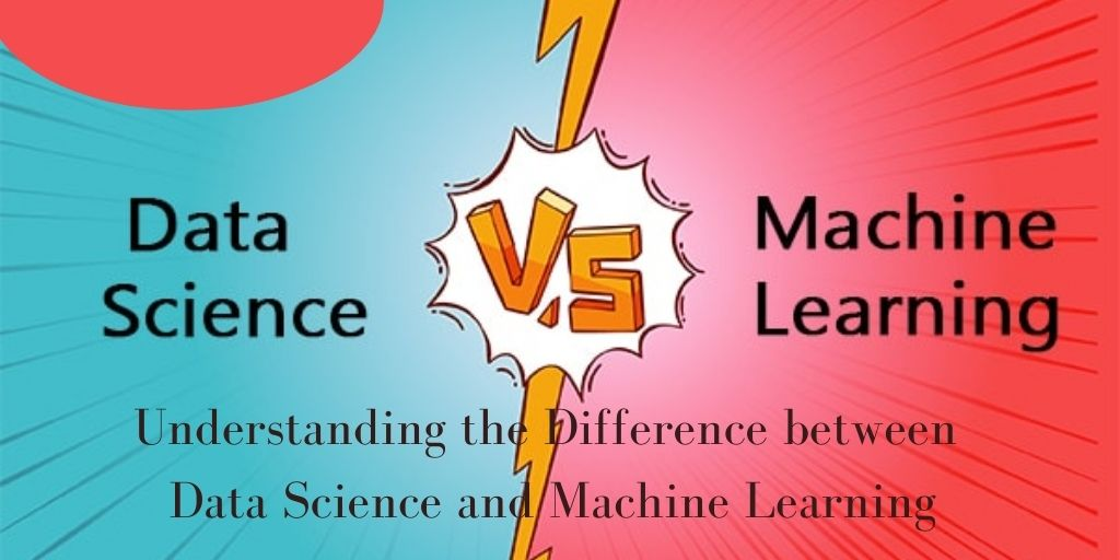 Understanding the Difference between Data Science and Machine Learning