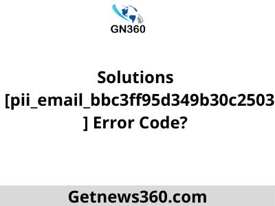Solutions  [pii_email_bbc3ff95d349b30c2503] Error Code?