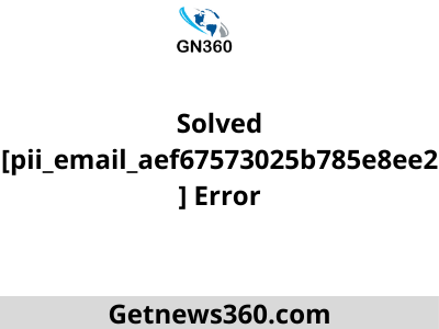 Solved [pii_email_aef67573025b785e8ee2] Error