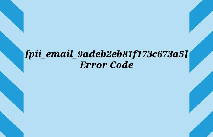 What is [pii_email_9adeb2eb81f173c673a5] Error Code